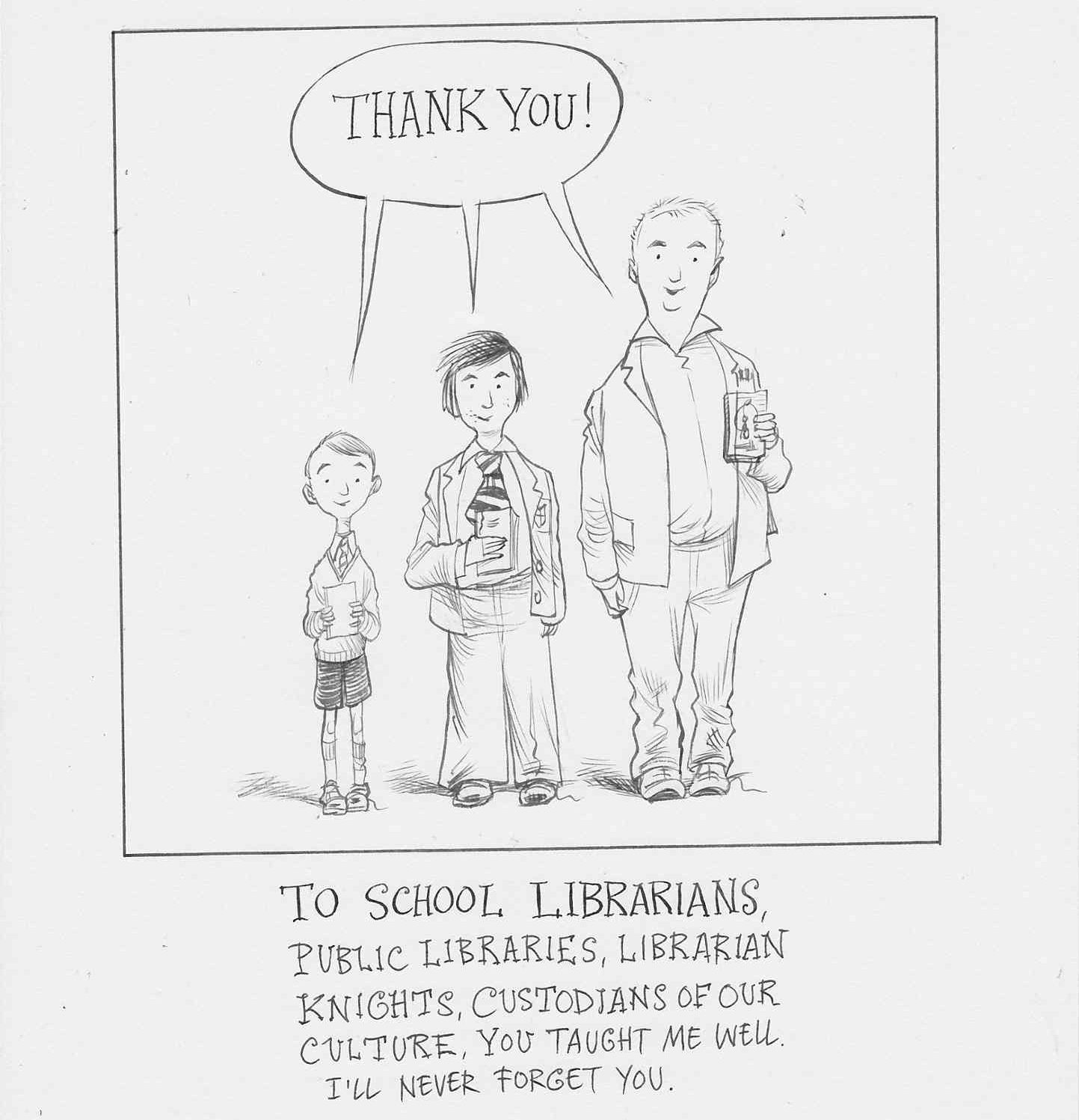 To school librarians, public libraries, librarian knights, custodians of our culture, you taught me well. I'll never forget you.